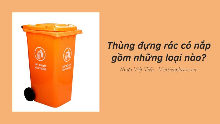 Thùng đựng rác có nắp gồm mấy loại?